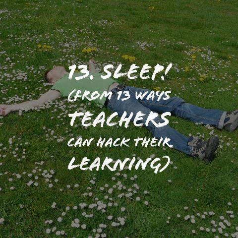 13. Sleep!  (from 13 Ways Teachers can Hack their learning)